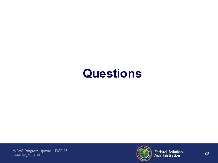 Questions WAAS Program Update – IWG 26 February 5, 2014 Federal Aviation Administration 28