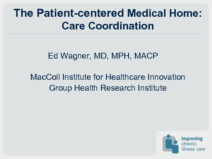 The Patient-centered Medical Home: Care Coordination Ed Wagner, MD, MPH, MACP Mac. Coll Institute