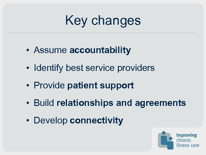 Key changes • Assume accountability • Identify best service providers • Provide patient support
