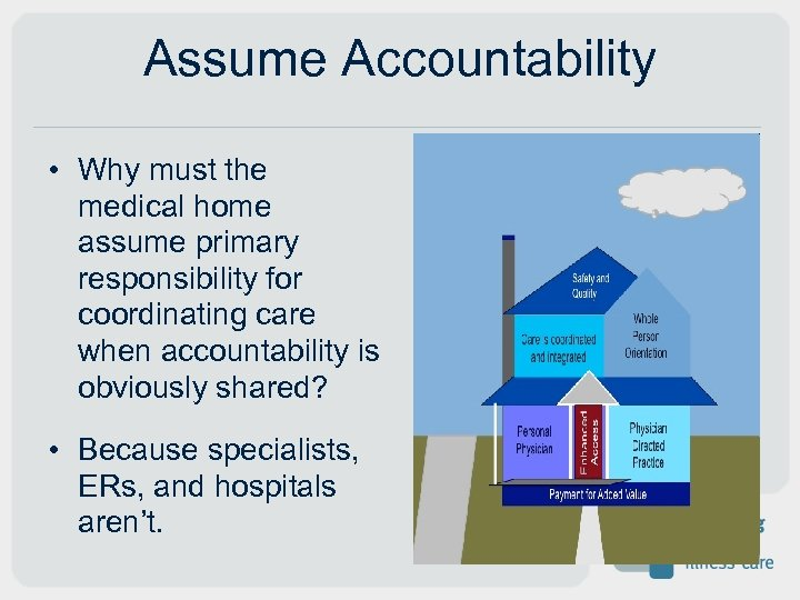 Assume Accountability • Why must the medical home assume primary responsibility for coordinating care