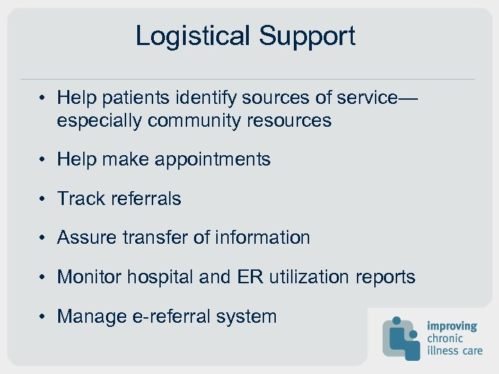 Logistical Support • Help patients identify sources of service— especially community resources • Help