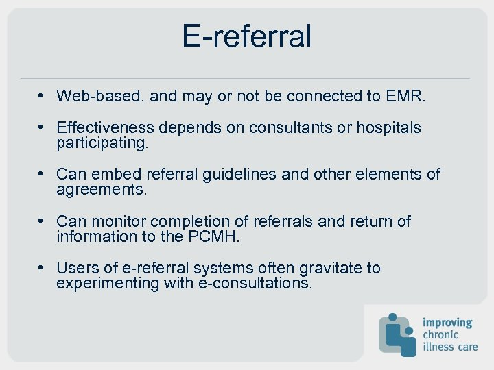E-referral • Web-based, and may or not be connected to EMR. • Effectiveness depends