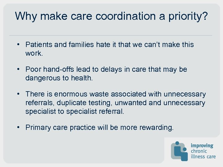 Why make care coordination a priority? • Patients and families hate it that we