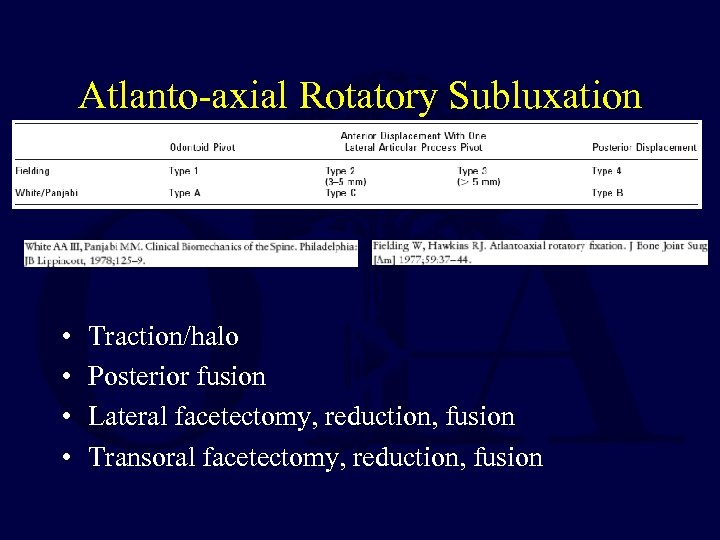 Atlanto-axial Rotatory Subluxation • • Traction/halo Posterior fusion Lateral facetectomy, reduction, fusion Transoral facetectomy,