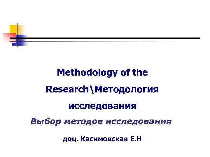 Methodology of the ResearchМетодология исследования Выбор методов исследования доц. Касимовская Е. Н
