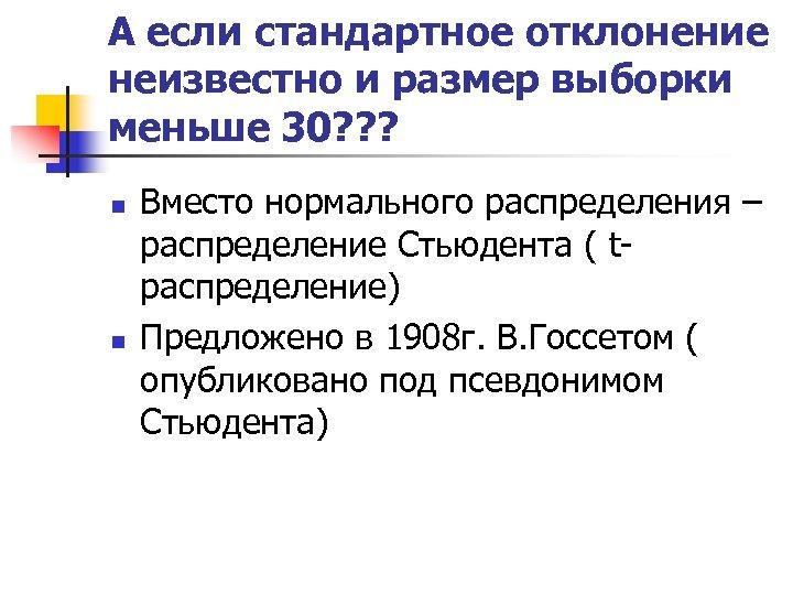 А если стандартное отклонение неизвестно и размер выборки меньше 30? ? ? n n