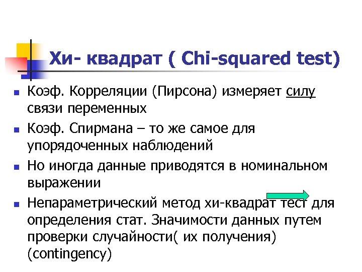 Хи- квадрат ( Chi-squared test) n n Коэф. Корреляции (Пирсона) измеряет силу связи переменных