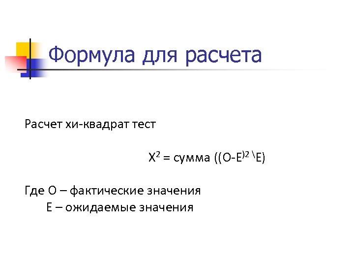 Формула для расчета Расчет хи-квадрат тест Х 2 = сумма ((О-Е)2 Е) Где О