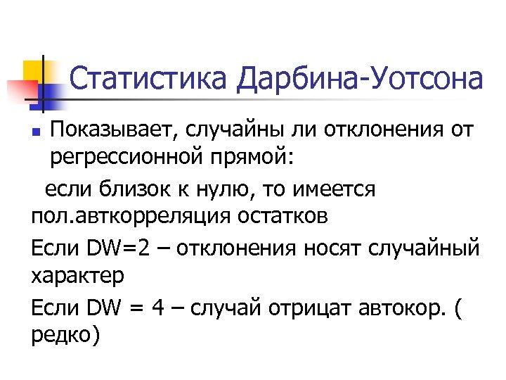 Статистика Дарбина-Уотсона Показывает, случайны ли отклонения от регрессионной прямой: если близок к нулю, то