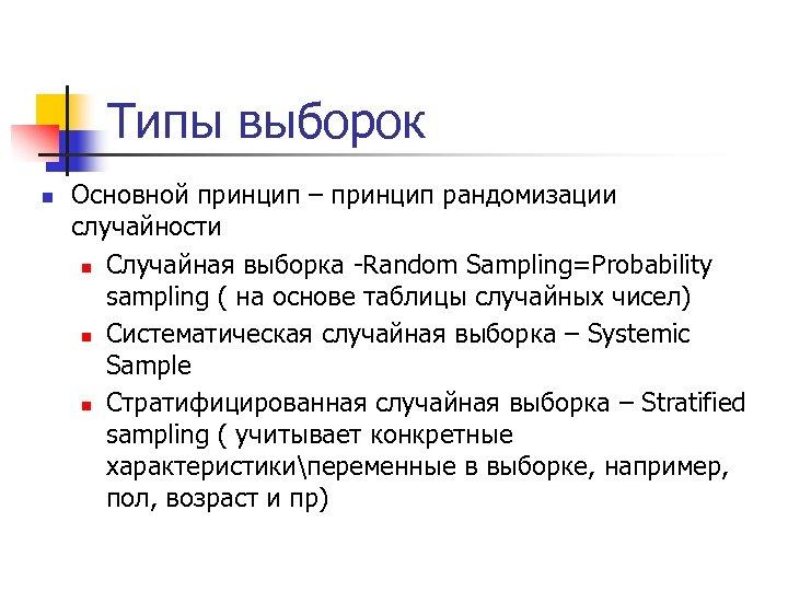 Типы выборок n Основной принцип – принцип рандомизации случайности n Случайная выборка -Random Sampling=Probability