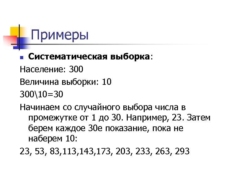 Примеры Систематическая выборка: Население: 300 Величина выборки: 10 30010=30 Начинаем со случайного выбора числа