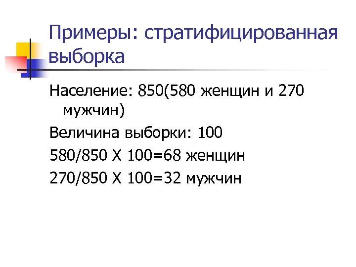 Примеры: стратифицированная выборка Население: 850(580 женщин и 270 мужчин) Величина выборки: 100 580/850 Х