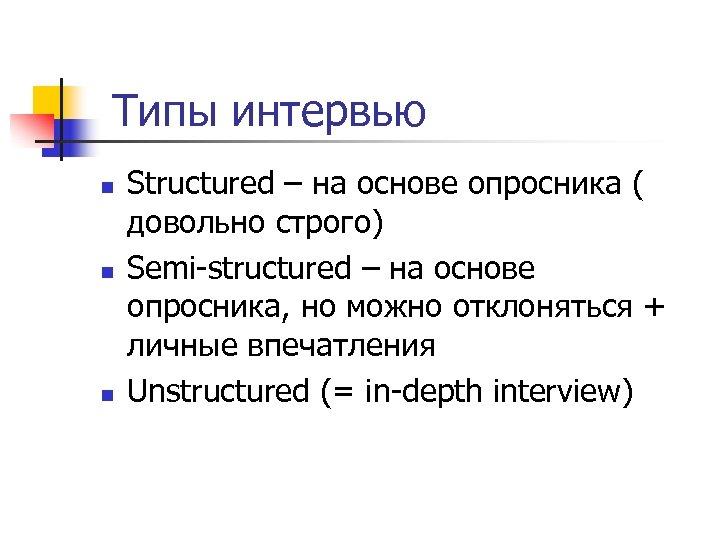Типы интервью n n n Structured – на основе опросника ( довольно строго)