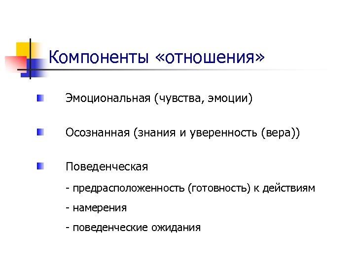 Компоненты «отношения» Эмоциональная (чувства, эмоции) Осознанная (знания и уверенность (вера)) Поведенческая - предрасположенность (готовность)