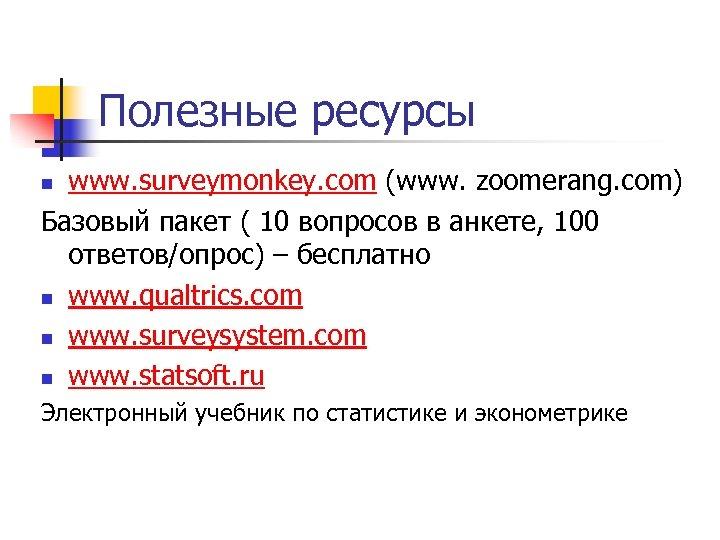 Полезные ресурсы www. surveymonkey. com (www. zoomerang. com) Базовый пакет ( 10 вопросов в