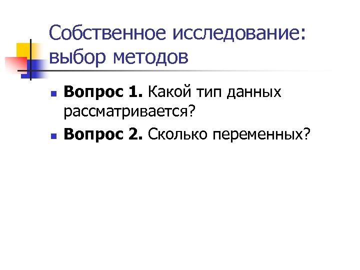 Собственное исследование: выбор методов n n Вопрос 1. Какой тип данных рассматривается? Вопрос 2.