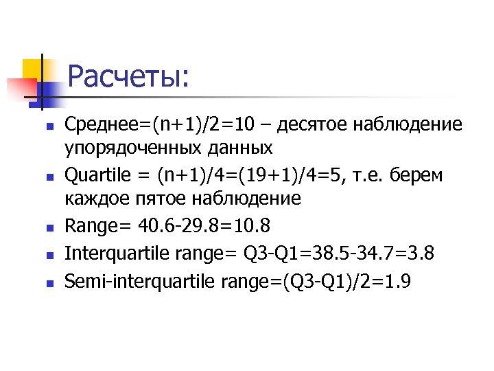 Расчеты: n n n Среднее=(n+1)/2=10 – десятое наблюдение упорядоченных данных Quartile = (n+1)/4=(19+1)/4=5, т.