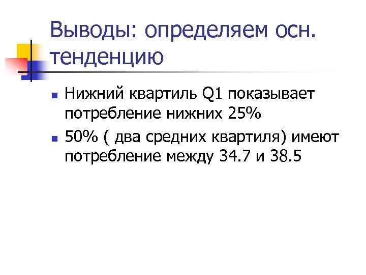 Выводы: определяем осн. тенденцию n n Нижний квартиль Q 1 показывает потребление нижних 25%