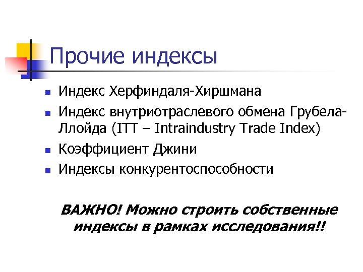 Прочие индексы n n Индекс Херфиндаля-Хиршмана Индекс внутриотраслевого обмена Грубела. Ллойда (ITT – Intraindustry
