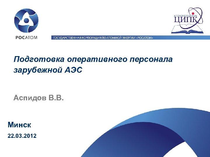 Подготовка оперативного персонала зарубежной АЭС Аспидов В. В. Минск 22. 03. 2012