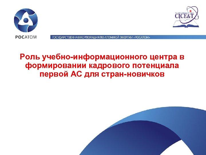 Роль учебно-информационного центра в формировании кадрового потенциала первой АС для стран-новичков