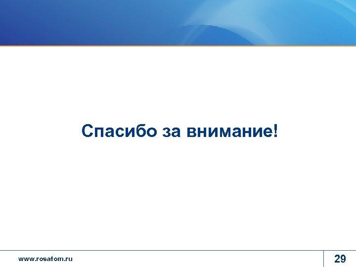 Спасибо за внимание! www. rosatom. ru 29