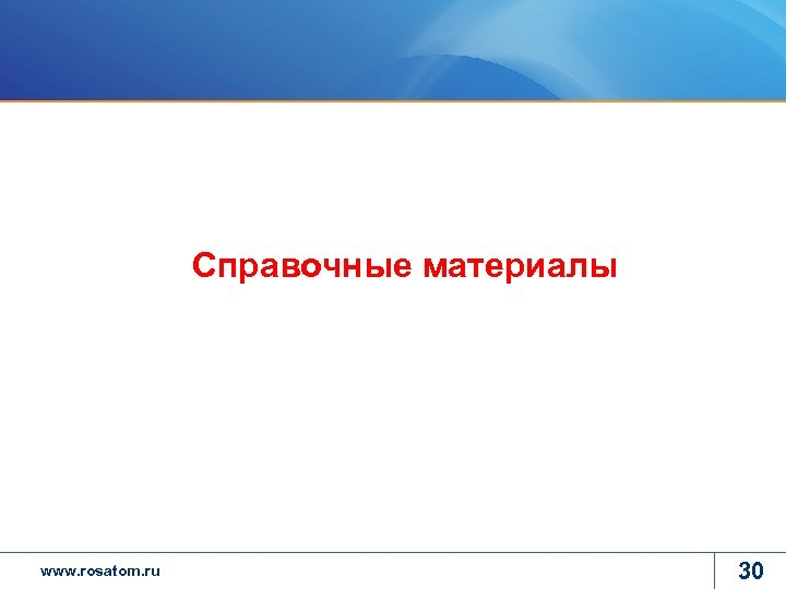 Справочные материалы www. rosatom. ru 30
