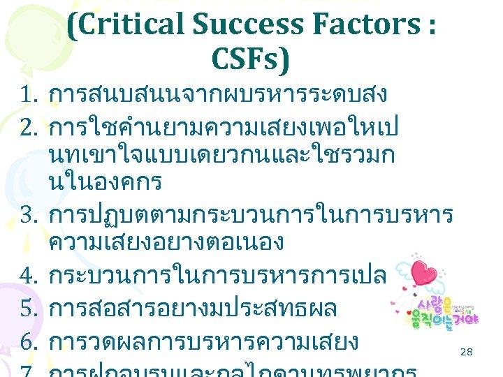 ในการบรหารความเสยง (Critical Success Factors : CSFs) 1. การสนบสนนจากผบรหารระดบสง 2. การใชคำนยามความเสยงเพอใหเป นทเขาใจแบบเดยวกนและใชรวมก นในองคกร 3. การปฏบตตามกระบวนการในการบรหาร