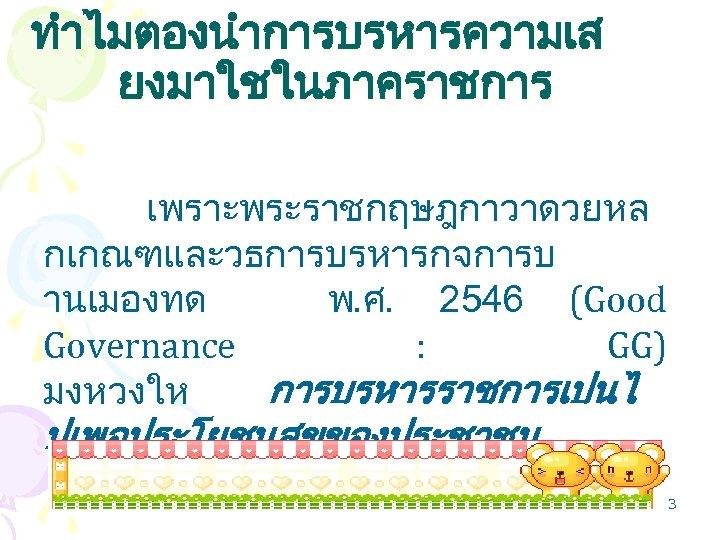 ทำไมตองนำการบรหารความเส ยงมาใชในภาคราชการ เพราะพระราชกฤษฎกาวาดวยหล กเกณฑและวธการบรหารกจการบ านเมองทด พ. ศ. 2546 (Good Governance : GG) มงหวงให การบรหารราชการเปนไ