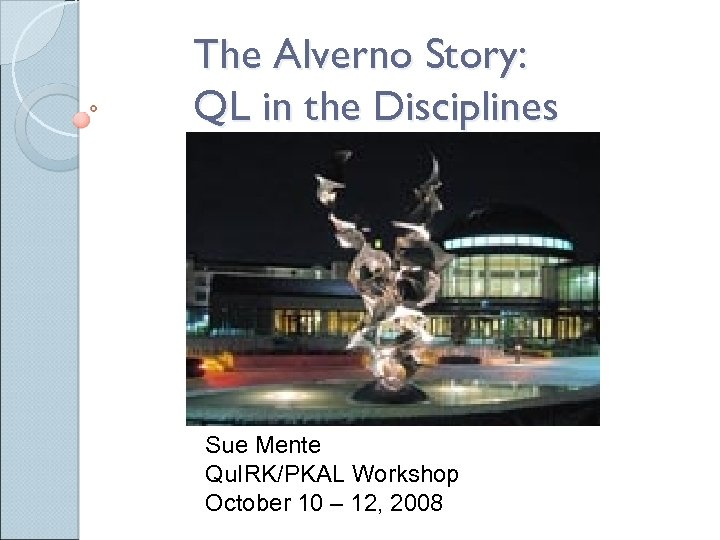 The Alverno Story: QL in the Disciplines Sue Mente Qu. IRK/PKAL Workshop October 10