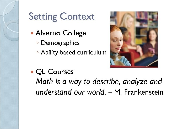 Setting Context Alverno College ◦ Demographics ◦ Ability based curriculum QL Courses Math is