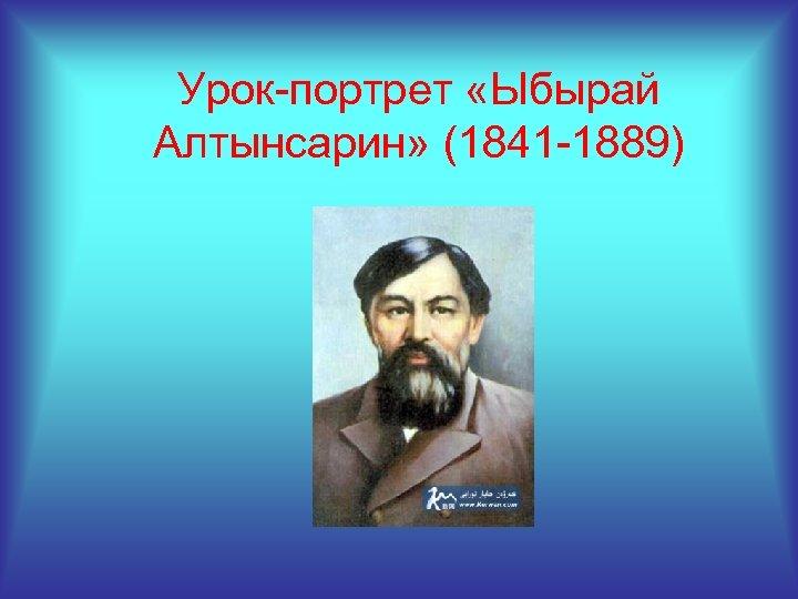 Урок-портрет «Ыбырай Алтынсарин» (1841 -1889)