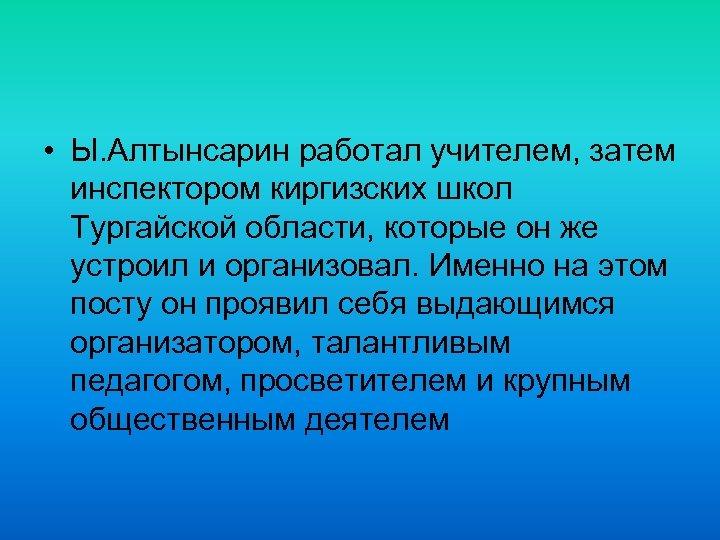 • Ы. Алтынсарин работал учителем, затем инспектором киргизских школ Тургайской области, которые он