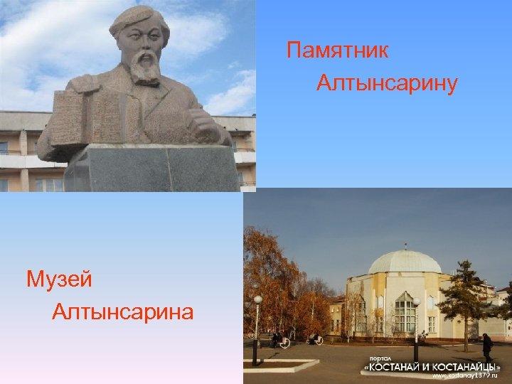 • • Музей Алтынсарина Памятник Алтынсарину