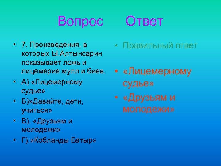 Вопрос • 7. Произведения, в которых Ы. Алтынсарин показывает ложь и лицемерие мулл и