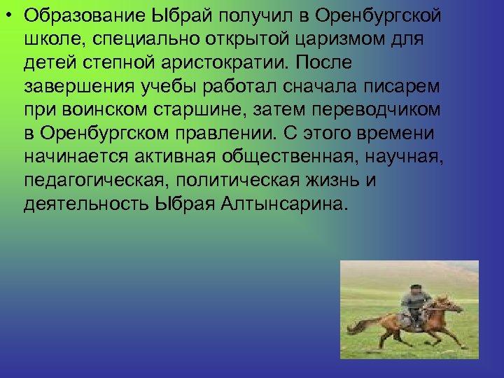 • Образование Ыбрай получил в Оренбургской школе, специально открытой царизмом для детей степной