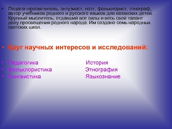 • Педагог-просветитель, энтузиаст, поэт, фольклорист, этнограф, автор учебников родного и русского языков для