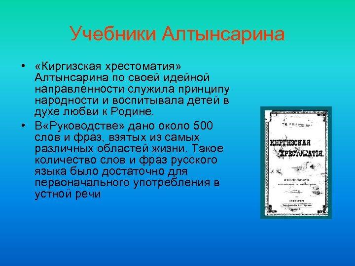 Учебники Алтынсарина • «Киргизская хрестоматия» Алтынсарина по своей идейной направленности служила принципу народности и