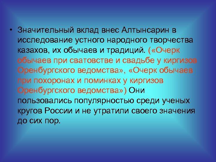 • Значительный вклад внес Алтынсарин в исследование устного народного творчества казахов, их обычаев
