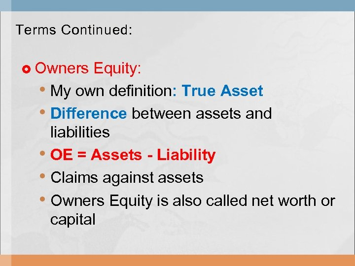 Terms Continued: Owners Equity: • My own definition: True Asset • Difference between assets