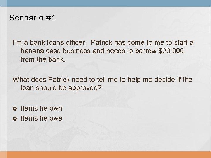 Scenario #1 I'm a bank loans officer. Patrick has come to start a banana