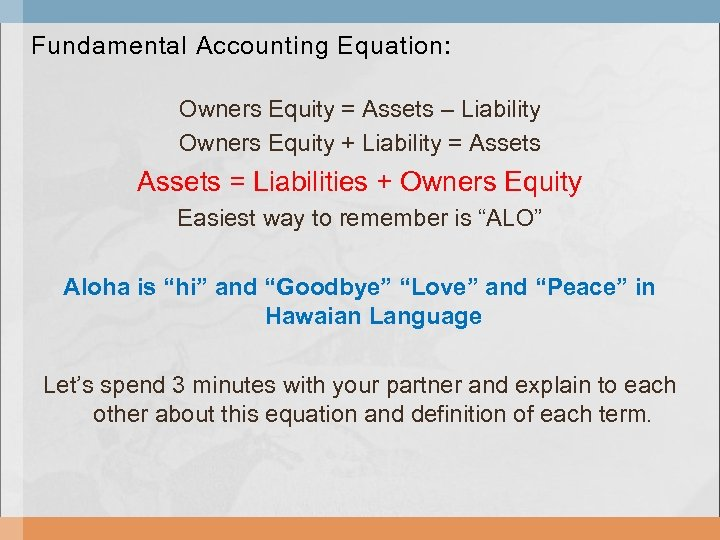 Fundamental Accounting Equation: Owners Equity = Assets – Liability Owners Equity + Liability =