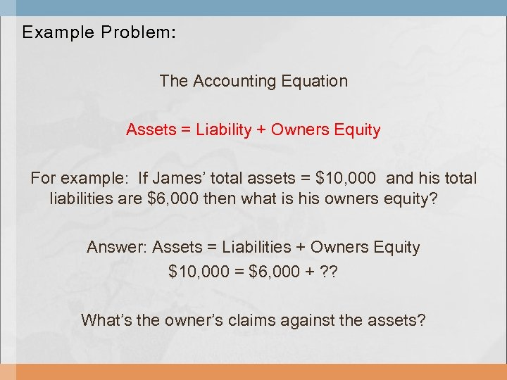 Example Problem: The Accounting Equation Assets = Liability + Owners Equity For example: If
