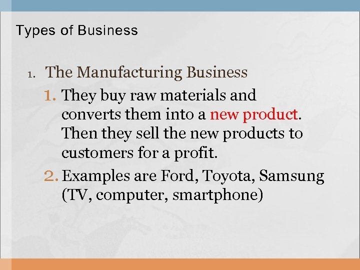 Types of Business 1. The Manufacturing Business 1. They buy raw materials and converts