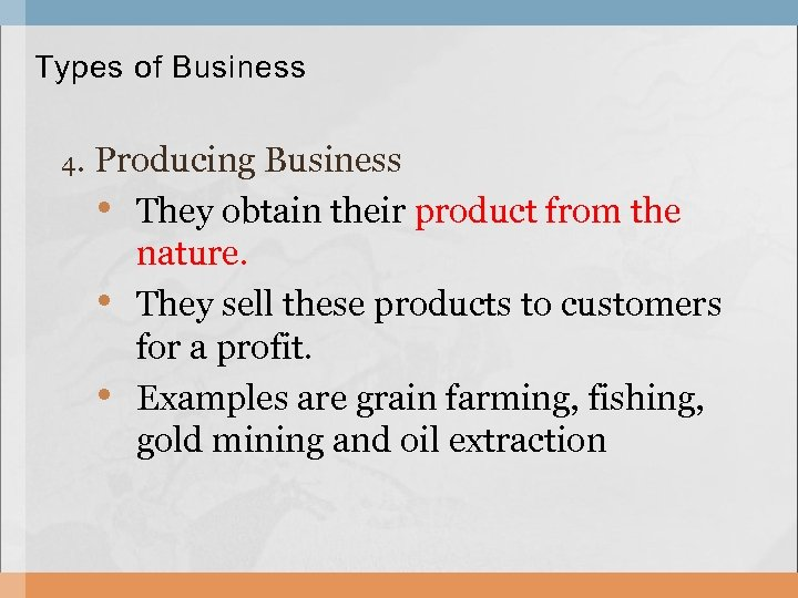 Types of Business 4. Producing Business • They obtain their product from the nature.