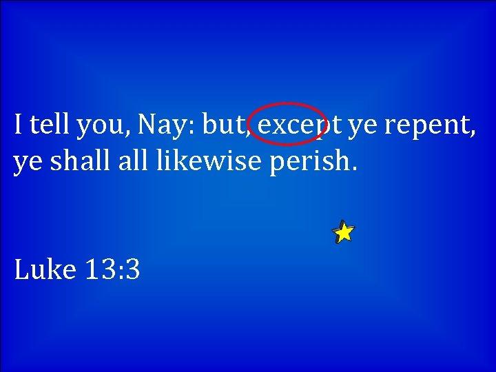 I tell you, Nay: but, except ye repent, ye shall likewise perish. Luke 13: