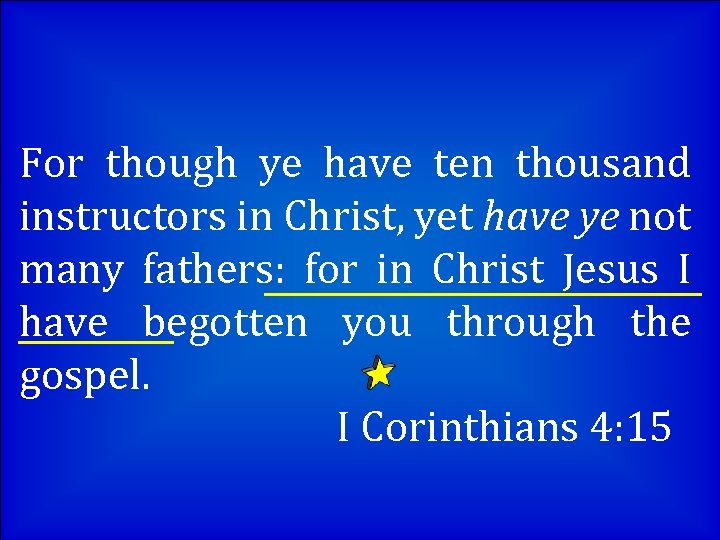 For though ye have ten thousand instructors in Christ, yet have ye not many