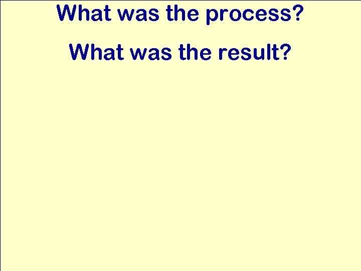 What was the process? What was the result?