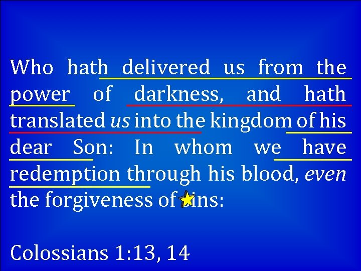 Who hath delivered us from the power of darkness, and hath translated us into