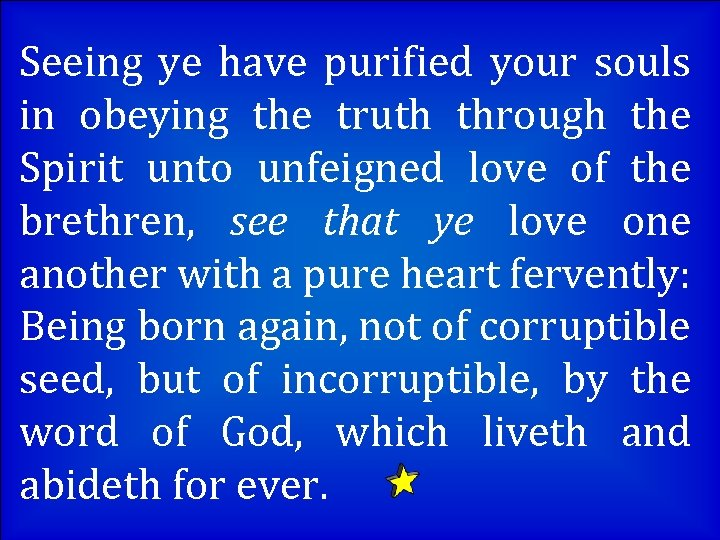 Seeing ye have purified your souls in obeying the truth through the Spirit unto